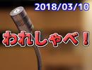 【生放送】われしゃべ! 2018年03月10日【