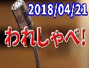 【生放送】われしゃべ! 2018年04月21日【