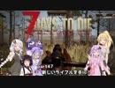 【7 DAYS TO DIE】ゆかりとマキのサバイバル生活【ゆかり&マキ実況】part47