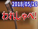 【生放送】われしゃべ! 2018年05月26日【