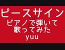【 yuu 】ピースサイン/ ピアノで弾いて歌ってみた