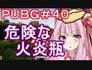 【PUBG】危険な火炎瓶・えびドン勝#40【VOICEROID実況】
