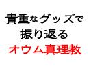 【7/11放送】グッズで振り返る「オウム真理教」