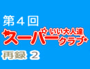 スーパーいい大人達クラブ 第4回 再録 part2