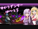 【VOICEROID実況】ゆかりダンサー【ぱーと5】