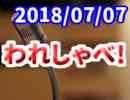 【生放送】われしゃべ! 2018年07月07日【