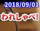 【生放送】われしゃべ! 2018年09月01日【