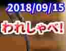 【生放送】われしゃべ! 2018年09月15日【アーカイブ】