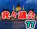 【生放送】第77回我々議会【アーカイブ】