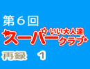 スーパーいい大人達クラブ 第6回(第5回) 再録 part1