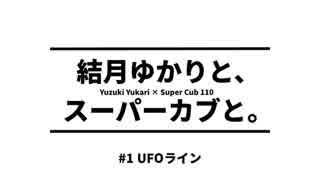 結月ゆかりと、スーパーカブと。 #1 UFOライン