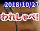【生放送】われしゃべ! 2018年10月27日【アーカイブ】