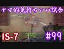 【WoT】ヤマ的気持ちがいい試合 #99 IS-7【後付け実況】