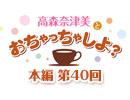 【第40回】高森奈津美とおちゃっちゃしよ? [ver.2019]