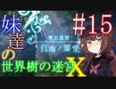 【世界樹の迷宮X】妹達の世界樹の迷宮X #15【VOICEROID実況】