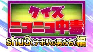 クイズ!ニコニコ中毒 ~shu3(ナポリの男たち)編~