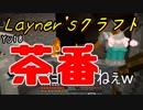 【Layner'sクラフト】いつもっちゃいつもなんだけどねwナチュラル茶番ww【part18.5】