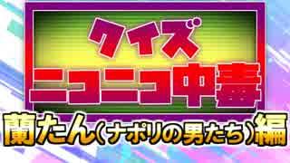 クイズ!ニコニコ中毒 ~蘭たん(ナポリの男たち)編~