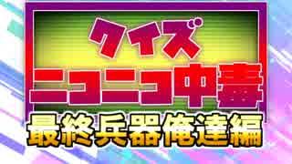 クイズ!ニコニコ中毒 ~最終兵器俺達編~