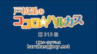 戸松遥のココロ☆ハルカス 第313回