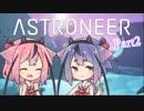 【ASTRONEER】宇宙ヤバイ。征服しなきゃ…Part2【鳴花ヒメ・ミコト】