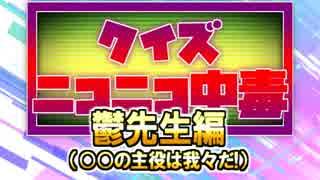 クイズ!ニコニコ中毒 ~鬱先生(○○の主役は我々だ!)編~