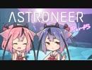 【ASTRONEER】宇宙ヤバイ。征服しなきゃ…Part5【鳴花ヒメ・ミコト】