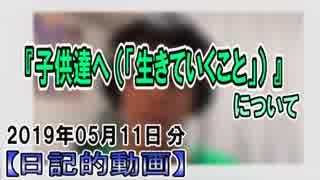 『子供達へ(「生きていくこと」)』についてetc【日記的動画(2019年05月11日分)】[ 41/365 ]