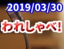 【生放送】われしゃべ! 2019年3月30日【アーカイブ】