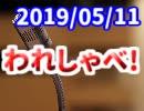【生放送】われしゃべ! 2019年5月11日【アーカイブ】