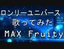 『歌ってみた』 ロンリーユニバース 『MAX Fruity』