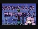 【パタポン】おゆかりさんが世界の果てへ!11【VOICEROID実況】