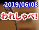 【生放送】われしゃべ! 2019年6月8日【アーカイブ】