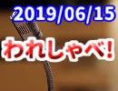 【生放送】われしゃべ! 2019年6月15日【アーカイブ】