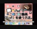 【iPad小ネタ】ニコニコ動画で『PinP(ピクチャ・イン・ピクチャ)』を使う方法。