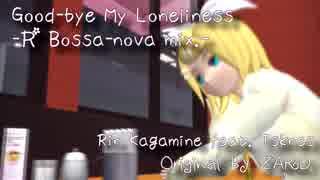 【鏡音リン】Goodbye my loneliness -R Bossa-nova mix.-【MMD PV】