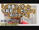 『令和初の仮面ライダーは「ゼロワン」 AIがテーマ!』についてetc【日記的動画(2019年07月17日分)】[ 108/365 ]