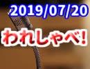 【生放送】われしゃべ! 2019年7月20日【アーカイブ】