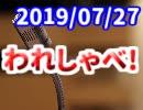 【生放送】われしゃべ! 2019年7月27日【アーカイブ】