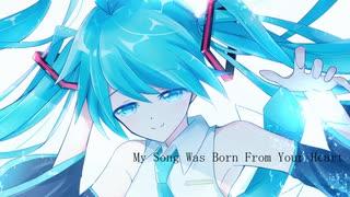 【初音ミク】My Song Was Born From Your