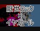[E&I]厭世ロック+イヤガール[マッシュアップ]