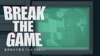 【Break The Game】プレイヤー結月ゆかり Part1【結月ゆかり実況プレイ】