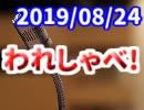 【生放送】われしゃべ! 2019年8月24日【アーカイブ】