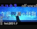 【ニコカラ】午前四時の怪物【off vocal】