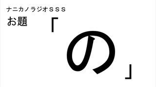 ナニカノラジオSSS~第519回:お題「の」~