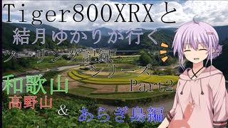 【VOICEROID車載】TRIUMPH Tiger800XRXと結月ゆかりが行く高野山、あらぎ島ツーリング【Part2】
