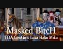 1684【MMD】Masked BitcH【TDA CowGirls Luka Haku Miku】
