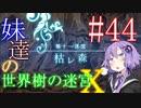 【世界樹の迷宮X】妹達の世界樹の迷宮X #44【VOICEROID実況】