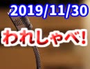 【生放送】われしゃべ! 2019年11月30日【アーカイブ】