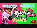 【Splatoon2】スロッシャーに目覚めたゆかりさん46【VOICEROID実況】